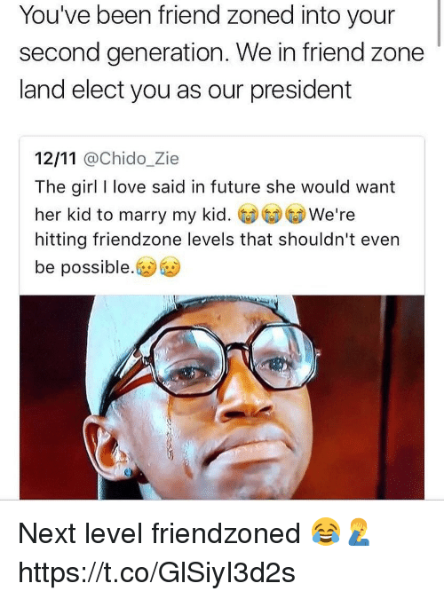 Friendzone, Future, and Love: You've been friend zoned into your  second generation. We in friend zone  land elect you as our president  12/11 @chido_Zie  The girl I love said in future she would want  her kid to marry my We're  hitting friendzone levels that shouldn't even  be possible. Next level friendzoned 😂🤦‍♂️ https://t.co/GlSiyI3d2s