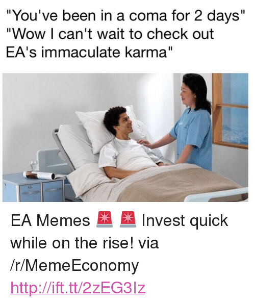 "immaculate: ""You've been in a coma for 2 days""  ""Wow I can't wait to check out  EA's immaculate karma"" <p>EA Memes 🚨 🚨 Invest quick while on the rise! via /r/MemeEconomy <a href=""http://ift.tt/2zEG3Iz"">http://ift.tt/2zEG3Iz</a></p>"