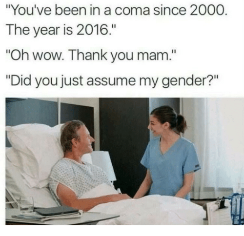 """Assume My Gender: """"You've been in a coma since 2000  The year is 2016.""""  Oh wow. Thank you mam.""""  """"Did you just assume my gender?"""""""