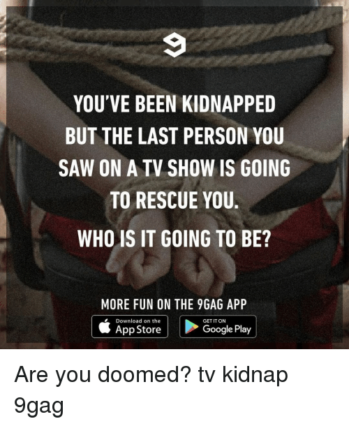 Google Play: YOU'VE BEEN KIDNAPPED  BUT THE LAST PERSON YOU  SAW ON A TV SHOW IS GOING  TO RESCUE YOU.  WHO IS IT GOING TO BE?  MORE FUN ON THE 9GAG APP  Download on the  App Store  GET IT ON  Google Play Are you doomed?⠀ tv kidnap 9gag