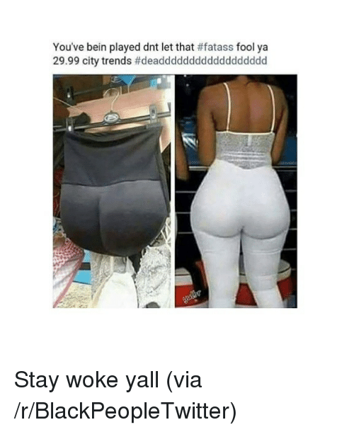 stay woke: You've bein played dnt let that # fatass fool ya  29.99 city trends <p>Stay woke yall (via /r/BlackPeopleTwitter)</p>