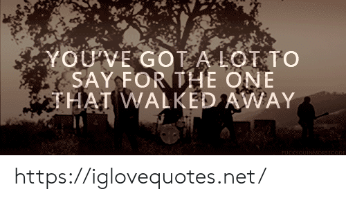 Youve Got: YOUVE GOT A LOT TO  SAY FOR THE ONE  THAI WALKED AWAY  FUCKYOUINMADRSECODE https://iglovequotes.net/