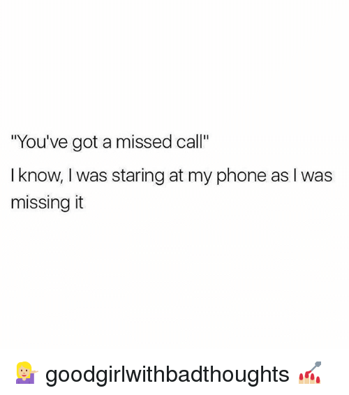 "Memes, Phone, and Missed Call: ""You've got a missed call""  I know, I was staring at my phone as I was  missing it 💁🏼‍♀️ goodgirlwithbadthoughts 💅🏼"