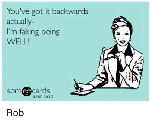 Ee Cards: You've got it backwards  actually-  I'm faking being  WELL!  ee  cards  user card Rob