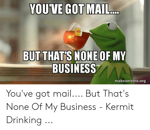 You Ve Got Mail Meme: YOUVE GOT MAIL...  BUT THAT'S NONE OF MY  BUSINESSAA  makeameme.org You've got mail.... But That's None Of My Business - Kermit Drinking ...