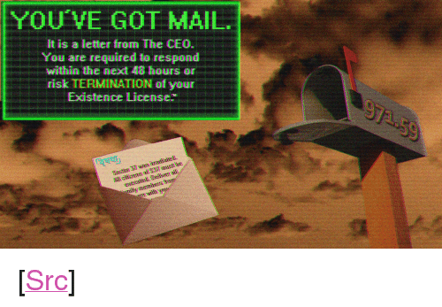 "You've Got Mail: YOU'VE GOT MAIL  It is a letter from The CEO.  You are required to respond  within th心next 43 hours  risk TERMINATION of your  Existece License <p>[<a href=""https://www.reddit.com/r/surrealmemes/comments/7iu65b/%F0%9D%95%90%F0%9D%95%A0%F0%9D%95%A6%F0%9D%95%A7%F0%9D%95%96_%F0%9D%95%98%F0%9D%95%A0%F0%9D%95%A5_%F0%9D%95%9E%F0%9D%95%92%F0%9D%95%9A%F0%9D%95%9D/"">Src</a>]</p>"