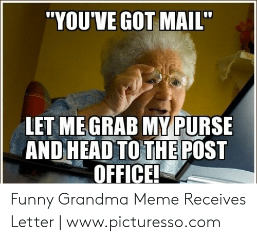 """You Ve Got Mail Meme: """"YOU'VE GOT MAIL""""  LET MEGRAB MY PURSE  AND HEAD TO THE POST  OFFICE Funny Grandma Meme Receives Letter 