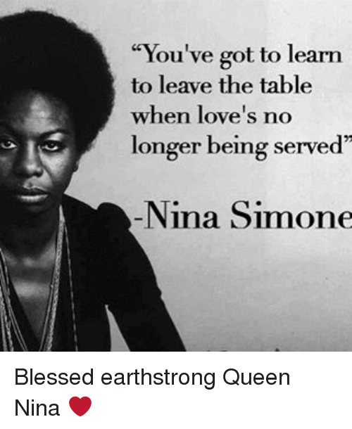"Memes, Nina Simone, and 🤖: ""You've got to learn  to leave the table  when love's no  longer being served  Nina Simone Blessed earthstrong Queen Nina ❤"
