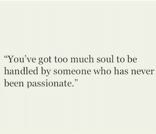 "Youve Got: ""You've got to0 much soul to be  handled by someone who has never  been passionate."