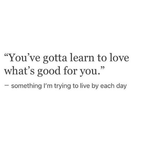 """Good For You: """"You've gotta learn to love  what's good for you.""""  25  something I'm trying to live by each day"""