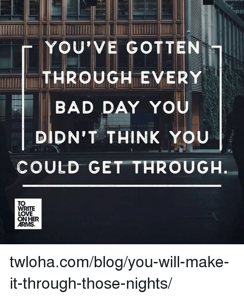 Bad Day, Memes, and Blog: YOU'VE GOTTEN  THROUGH EVERY  BAD DAY YO  DIDN'T THINK YOU  COULD GET THROUGH  TO  WRITE  LOVE  ON HER  ARMS. twloha.com/blog/you-will-make-it-through-those-nights/
