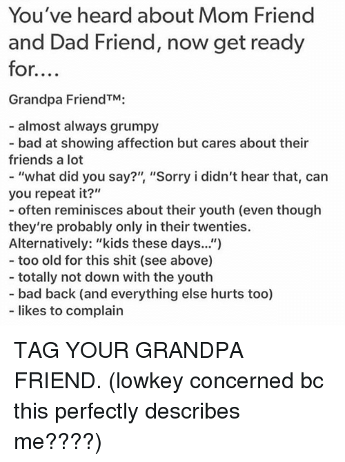 """what did you say: You've heard about Mom Friend  and Dad Friend, now get ready  for....  Grandpa FriendTM;  almost always grumpy  - bad at showing affection but cares about their  friends a lot  - """"what did you say?"""" """"Sorry i didn't hear that, can  you repeat it?""""  - often reminisces about ther youth (even though  they're probably only in their twenties.  Alternatively: """"kids these days.."""")  - too old for this shit (see above)  - totally not down with the youth  - bad back (and everything else hurts too)  likes to complain TAG YOUR GRANDPA FRIEND. (lowkey concerned bc this perfectly describes me????)"""