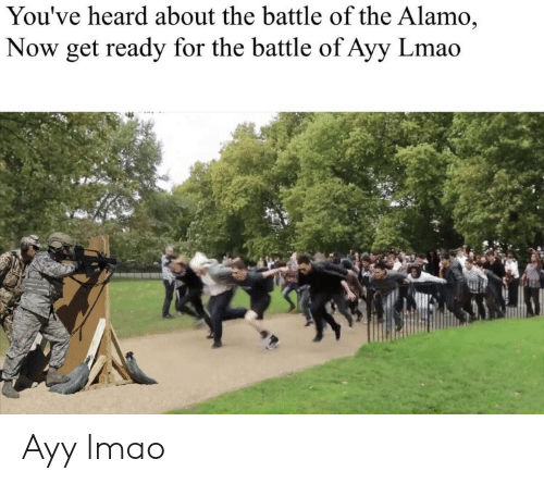Ayy LMAO: You've heard about the battle of the Alamo,  Now get ready for the battle of Ayy Lmao Ayy lmao