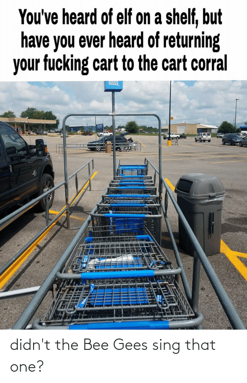 bee gees: You've heard of elf on a shelf, but  have you ever heard of returning  your fucking cart to the cart corral didn't the Bee Gees sing that one?