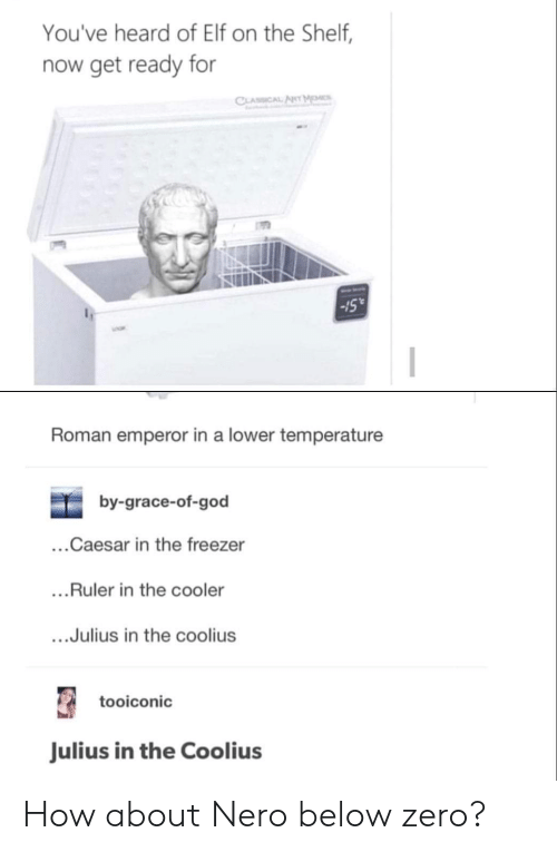 "Nero: You've heard of Elf on the Shelf,  now get ready for  Sull  -15""  Roman emperor in a lower temperature  by-grace-of-god  ...Caesar in the freezer  ...Ruler in the cooler  ....Julius in the coolius  tooiconic  Julius in the Coolius How about Nero below zero?"