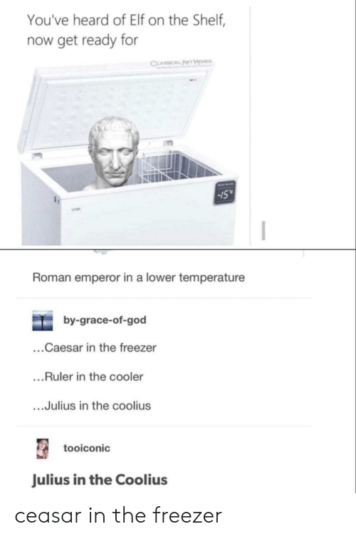 caesar: You've heard of Elf on the Shelf,  now get ready for  CLASSICAL ANT MOMES  15  Roman emperor in a lower temperature  by-grace-of-god  ...Caesar in the freezer  ....Ruler in the cooler  ...Julius in the coolius  tooiconic  Julius in the Coolius ceasar in the freezer