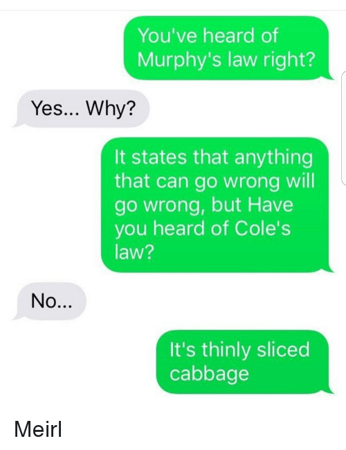 coles: You've heard of  Murphy's law right?  Yes... Why?  It states that anything  that can go wrong will  go wrong, but Have  you heard of Cole's  law?  It's thinly sliced  cabbage Meirl