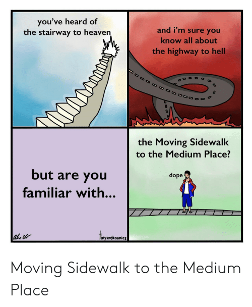 Stairway to Heaven: you've heard of  the stairway to heaven  and i'm sure you  know all about  the highway to hell  the Moving Sidewalk  to the Medium Place?  but are you  familiar with...  dope  inysnekcomics Moving Sidewalk to the Medium Place