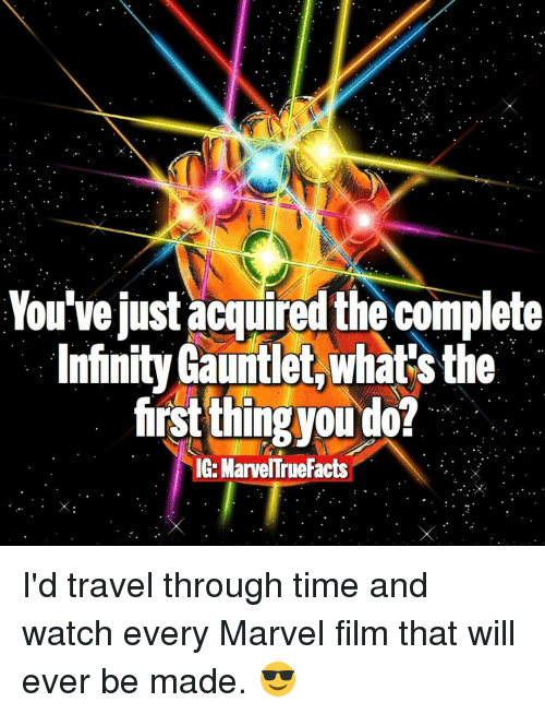 Infiniti: You've just acquired the complete  Infinity Gauntlet,whatsthe  first thing ou do!  IG-Marvel rueFacts I'd travel through time and watch every Marvel film that will ever be made. 😎