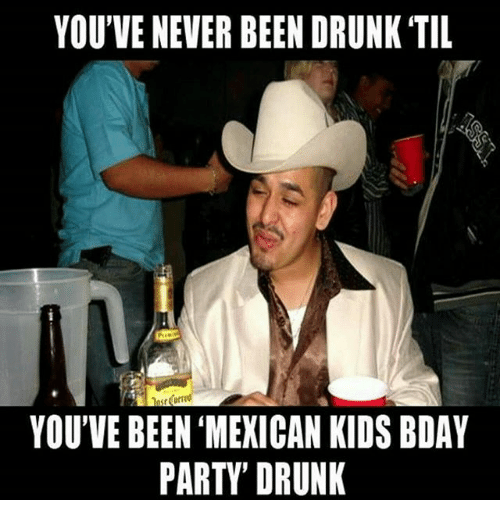 Drunk, Party, and Kids: YOU'VE NEVER BEEN DRUNK TIL  YOU'VE BEEN MEXICAN KIDS BDAY  PARTY DRUNK