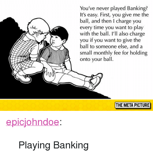 "Banking: You've never played Banking?  It's easy. First, you give me the  ball, and then I charge you  every time you want to play  with the ball. ' also charge  you if you want to give the  ball to someone else, and a  small monthly fee for holding  onto your ball  THE META PICTURE <p><a href=""https://epicjohndoe.tumblr.com/post/172712811834/playing-banking"" class=""tumblr_blog"">epicjohndoe</a>:</p>  <blockquote><p>Playing Banking</p></blockquote>"