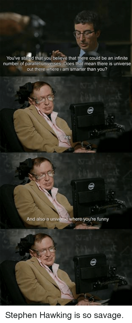 Dank, Funny, and Savage: Youve stared that you believe that there could be an infinite  number of parallel universe  s Does that mean there is universe  out there where i am smarter than you?  And also a universe where you're funny Stephen Hawking is so savage.
