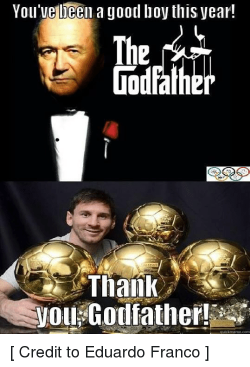 Meme, Memes, and Soccer: You'velieen a good boy this year!  Thank  you Godfather!  quick meme conn [ Credit to Eduardo Franco ]