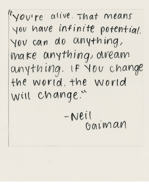 neil gaiman: yov're alive. That means  yov have infinite potential.  Yov can do anything,  ma ke anythinq obveam  anything. LF Nou change  the wortd, theworld  Will change  Neil  Gaiman