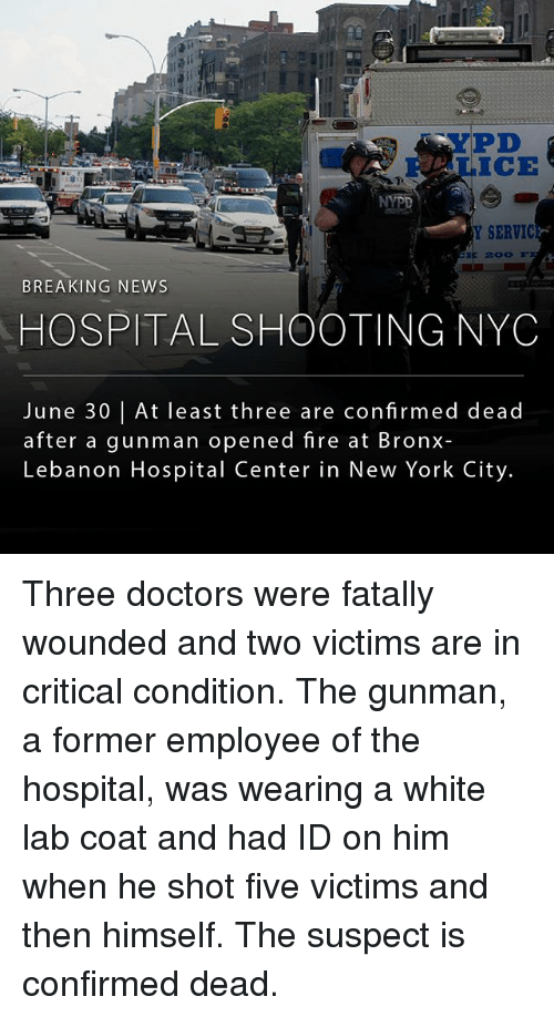 lebanon: YPD  Hi  Y SERVIC  BREAKING NEWS  HOSPITAL SHOOTING NYC  June 30 lAt least three are confirmed dead  after a gunman opened fire at Bronx-  Lebanon Hospital Center in New York City. Three doctors were fatally wounded and two victims are in critical condition. The gunman, a former employee of the hospital, was wearing a white lab coat and had ID on him when he shot five victims and then himself. The suspect is confirmed dead.