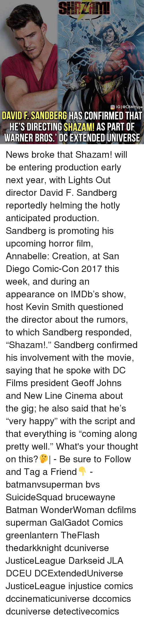 """annabelle: ype  DAVID F. SANDBERG HAS CONFIRMED THAT  HE'S DIRECTING SHAZAM! AS PART OF  WARNER BROS.' DC EXTENDED UNIVERSE News broke that Shazam! will be entering production early next year, with Lights Out director David F. Sandberg reportedly helming the hotly anticipated production. Sandberg is promoting his upcoming horror film, Annabelle: Creation, at San Diego Comic-Con 2017 this week, and during an appearance on IMDb's show, host Kevin Smith questioned the director about the rumors, to which Sandberg responded, """"Shazam!."""" Sandberg confirmed his involvement with the movie, saying that he spoke with DC Films president Geoff Johns and New Line Cinema about the gig; he also said that he's """"very happy"""" with the script and that everything is """"coming along pretty well."""" What's your thought on this?🤔