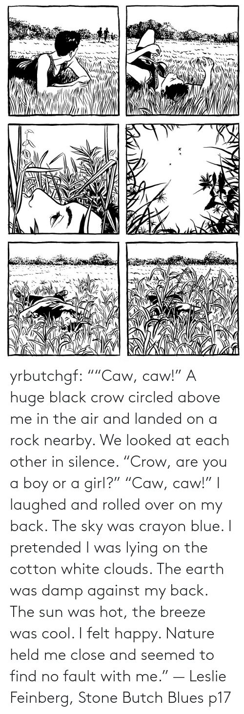 "air: yrbutchgf: """"Caw, caw!"" A huge black crow circled above me in the air and landed on a rock nearby. We looked at each other in silence. ""Crow, are you a boy or a girl?"" ""Caw, caw!"" I laughed and rolled over on my back. The sky was crayon blue. I pretended I was lying on the cotton white clouds. The earth was damp against my back. The sun was hot, the breeze was cool. I felt happy. Nature held me close and seemed to find no fault with me."" — Leslie Feinberg, Stone Butch Blues p17"