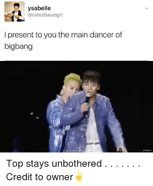 present: ysabelle  arate dseungri  I present to you the main dancer of  bigbang Top stays unbothered . . . . . . . Credit to owner✌