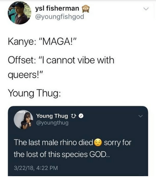 """fisherman: ysl fisherman  @youngfishgod  Kanye: """"MAGA!""""  Offset: """"I cannot vibe with  queers!""""  Young Thug:  Young Thugひ.  @youngthug  The last male rhino diedsorry for  the lost of this species GOD  3/22/18, 4:22 PM"""