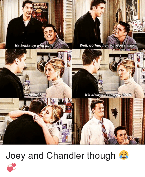 joey and chandler: YSTERES  ,NEW YORK  He broke up with Julie.  Really7  RP  Well, go hug her, for God's sake!  It's always been you, Rach. Joey and Chandler though 😂💞