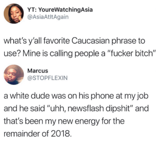 "Bitch, Dude, and Energy: YT: YoureWatchingAsia  @AsiaAtltAgain  what's y'all favorite Caucasian phrase to  use? Mine is calling people a ""fucker bitch""  Marcus  @STOPFLEXIN  a white dude was on his phone at my job  and he said ""uhh, newsflash dipshit"" and  that's been my new energy for the  remainder of 2018"