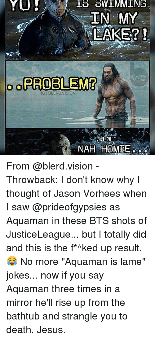 """lame jokes: YU  IS SWIMMING  IN MY  LAKE?  o PROBLEM?  IG l BLERD VISION  LOL  NAH HOMIE From @blerd.vision - Throwback: I don't know why I thought of Jason Vorhees when I saw @prideofgypsies as Aquaman in these BTS shots of JusticeLeague... but I totally did and this is the f*^ked up result. 😂 No more """"Aquaman is lame"""" jokes... now if you say Aquaman three times in a mirror he'll rise up from the bathtub and strangle you to death. Jesus."""