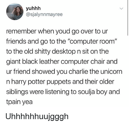 "Charlie, Friends, and Harry Potter: yuhhh  @sjalynnmayree  remember when youd go over to ur  friends and go to the ""computer room""  to the old shitty desktop n sit on the  giant black leather computer chair and  ur friend showed you charlie the unicorr  n harry potter puppets and their older  siblings were listening to soulja boy and  tpain yea Uhhhhhhuujgggh"