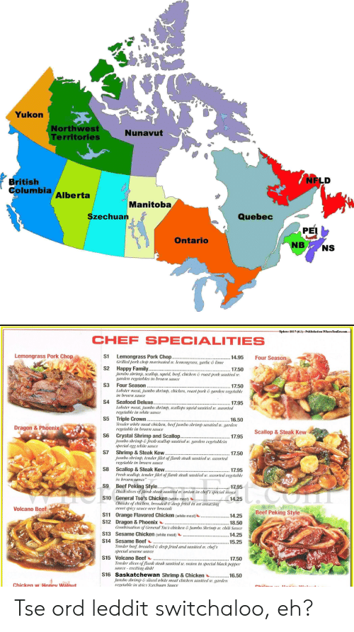 season 17: Yukon  Northwest  Territories  Nunavut  NFLD  British  columbia Alberta  Manitoba  Szechuan  Quebec  Ontaric  NB NS  CHEF SPECIALITIES  Lemongrass Pork Chop  S1  Lemongrass Pork Chop  Grilled pork chop marinaled w. lemongrass, garlic &lime  14.95 Four Season  S2 Happy Family...  17.50  Jumbo shrimp, scallop, squid, beef, cbicken & roast pork sauléed :  garden vegetables in brown sauce  S3 Four Season  17.50  Lobster meal, jumbo shrimp, chicken, roast pork & garden vegetable  in brown sauce  S4 Seafood Deluxe..  S5 Triple Crown,  S6 Crystal Shrimp and Scallop.  S7 Shrimp & Steak Kew.  S8 Scallop & Steak Kew  S9 Beef Peking Styl  S10 General Tso's Chicken (white meat)  17.95  Lobster meat,jumbo shrimp, scallops squid sauléed w assorte  rege  bte sauce  16.50  Tender wbite meal chicken, beef jumbo shrimp sauléed w garden  Dragon& Phoenix  vegelable in brown sauce  Scallop & Steak Kew  17.95  jumbo shrimp Jresh scallop sauléed u. garden vegetablein  special e  wbile sauce  17.50  jumbo shrimp, lender filet of Jlank steak sauléed w. assorted  vegelable in brown sauce  17.95  assorled vegetable  Fresh scallop. tender İlet o flank steak sautéed w  in brown sauce  Thick slices of Jlank steak sauléed w onion inchefs special sauce  Chunks of chicken, breaded & deep fried in an amazing  14.25  Volcano Beef  weet spicy sauce over broccoli  Beef Peking Style  S11 Orange Flavored Chicken (white meat)  S12 Dragon & Phoenix  S13 Sesame Chicken (white meat)  S14 Sesame Beef  14.25  18.50  lion of General Tso's chicken &Jumbo Shrimp w. chili  .. 14.25  ....15.25  Tender beef, breaded & deep fried and sauléed w. chef's  ypecial sesame  S15 Volcano Beef....  der slices f Jlank steak sautéed w. onion in special black pepper  sauce exciling dish!  S16 Saskatchewan Shrimp & Chicken..50  Jumbo shrimp & sliced wbile meat chicken sauléed w. garden  vegelable in sbicy Szechuucu Saucce  chicken w Honey Walnut Tse ord leddit switchaloo, eh?