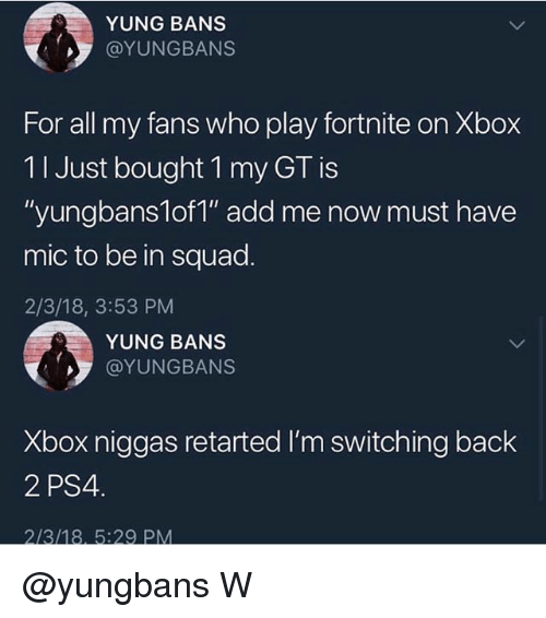"Memes, Ps4, and Squad: YUNG BANS  @YUNGBANS  For all my fans who play fortnite on Xbox  11 Just bought 1 my GT is  ""yungbans1of1"" add me now must have  mic to be in squad.  2/3/18, 3:53 PM  YUNG BANS  @YUNGBANS  Xbox niggas retarted I'm switching back  2 PS4 @yungbans W"