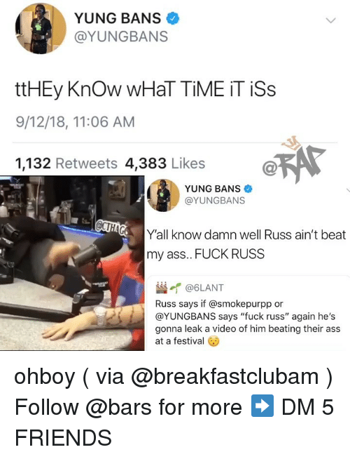 """Ass Fuck: YUNG BANS  @YUNGBANS  ttHEy Know WHaT TİME İT İSs  9/12/18, 11:06 AM  1,132 Retweets 4,383 Likes  YUNG BANS  @YUNGBANS  Y'all know damn well Russ ain't beat  my ass.. FUCK RUSS  崰イ@6LANT  Russ says if @smokepurpp or  @YUNGBANS says """"fuck russ"""" again he's  gonna leak a video of him beating their ass  at a festival ohboy ( via @breakfastclubam ) Follow @bars for more ➡️ DM 5 FRIENDS"""