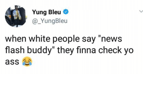 "Ass, News, and White People: Yung Bleu  @_YungBleu  when white people say ""news  flash buddy"" they finna check yo  ass"