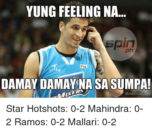 Meme Center Com: YUNG FEELING NA..  IT AN  DAMAY DAMAY NASA SUMPAL  Meme Center.com Star Hotshots: 0-2 Mahindra: 0-2 Ramos: 0-2  Mallari: 0-2