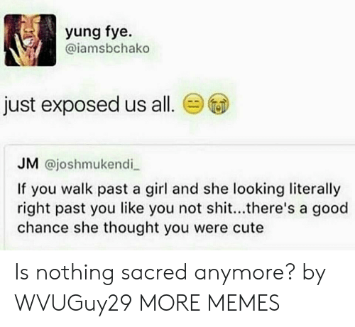 walk past: yung fye.  @iamsbchako  just exposed us all.  JM @joshmukendi  If you walk past a girl and she looking literally  right past you like you not shit...there's a good  chance she thought you were cute Is nothing sacred anymore? by WVUGuy29 MORE MEMES