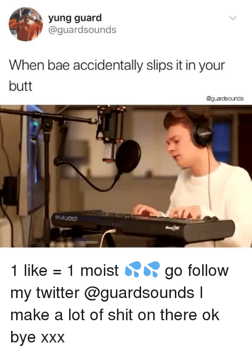 Moist: yung guard  @guardsounds  When bae accidentally slips it in your  butt  @guardsounds 1 like = 1 moist 💦💦 go follow my twitter @guardsounds I make a lot of shit on there ok bye xxx