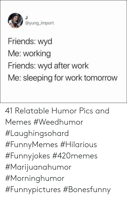 Pics And: @yung_import  Friends: wyd  Me: working  Friends: wyd after work  Me: sleeping for work tomorrow 41 Relatable Humor Pics and Memes #Weedhumor #Laughingsohard #FunnyMemes #Hilarious #Funnyjokes #420memes #Marijuanahumor #Morninghumor #Funnypictures #Bonesfunny