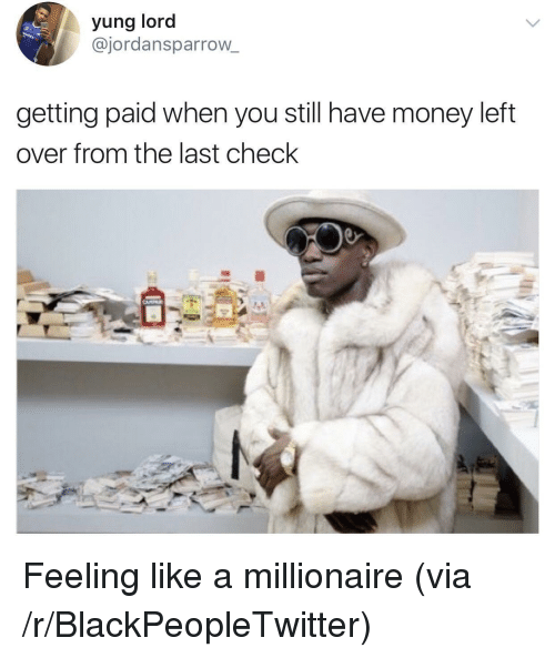 Money Left Over: yung lord  @jordansparrow_  getting paid when you still have money left  over from the last check <p>Feeling like a millionaire (via /r/BlackPeopleTwitter)</p>