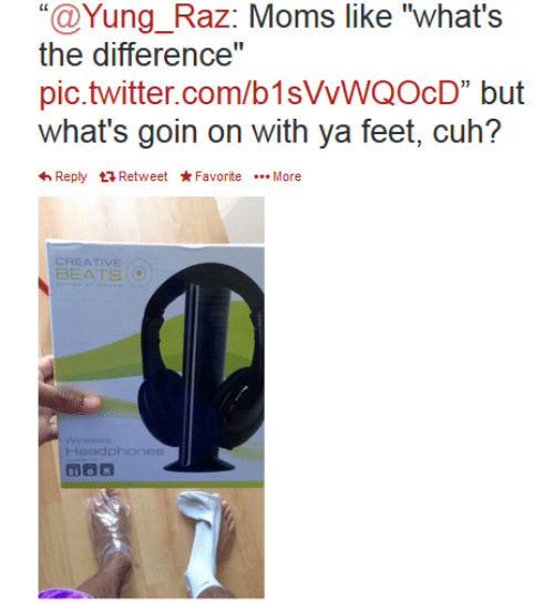 "Yung: ""@Yung_Raz: Moms like ""what's  the difference""  pic.twitter.com/b1sVVWQOcD"" but  what's goin on with ya feet, cuh?  Reply Retweet*FavoriteMore  CREATIVE  BEATS  Wirelese  Headphones"