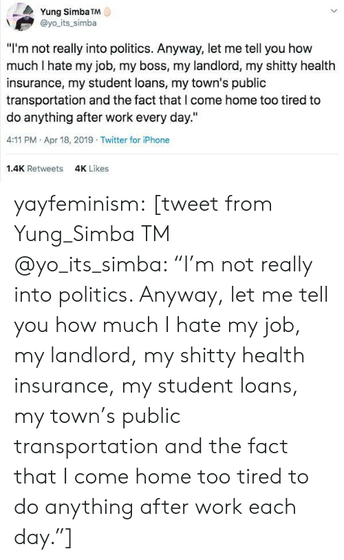 "Health Insurance: Yung Simba TM  @yo its_simba  ""I'm not really into politics. Anyway, let me tell you how  much I hate my job, my boss, my landlord, my shitty health  insurance, my student loans, my town's public  transportation and the fact that l come home too tired to  do anything after work every day.""  4:11 PM Apr 18, 2019 Twitter for iPhone  1.4K Retweets  4K Likes yayfeminism: [tweet from Yung_Simba TM @yo_its_simba: ""I'm not really into politics. Anyway, let me tell you how much I hate my job, my landlord, my shitty health insurance, my student loans, my town's public transportation and the fact that I come home too tired to do anything after work each day.""]"