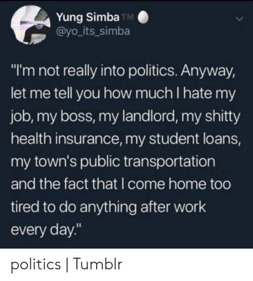 "Politics, Public Transportation, and Tumblr: Yung Simba TM  @yo_its_simba  ""I'm not really into politics. Anyway,  let me tell you how much I hate my  job, my boss, my landlord, my shitty  health insurance, my student loans,  my town's public transportation  and the fact that I come home too  tired to do anything after work  every day."" politics 
