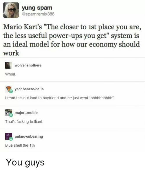 """Fucking, Ups, and Mario: yung spam  @spamremix386  Mario Kart's """"The closer to 1st place you are,  the less useful power-ups you get"""" system is  an ideal model for how our economy should  work  wolvensnothere  Whoa  yeahbanero-bells  l read this out loud to boyfriend and he just went """"ohhhhhhhhh""""  major trouble  That's fucking brilliant.  unknown bearing  Blue Shell the 1% You guys"""